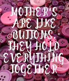 Poster: MOTHER'S ARE LIKE BUTTONS, THEY HOLD EVERYTHING TOGETHER