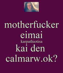 Poster: motherfucker eimai karpathiotisa kai den  calmarw.ok?