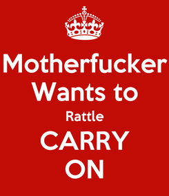 Poster: Motherfucker Wants to Rattle CARRY ON