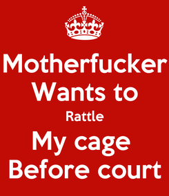 Poster: Motherfucker Wants to Rattle My cage  Before court