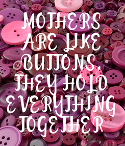 Poster: MOTHERS ARE LIKE BUTTONS, THEY HOLD EVERYTHING TOGETHER