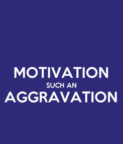 Poster:  MOTIVATION SUCH AN AGGRAVATION