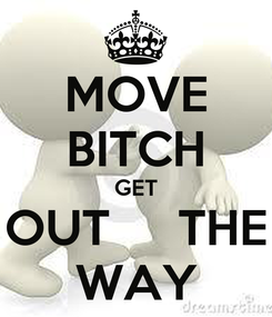 Poster: MOVE BITCH GET OUT     THE WAY