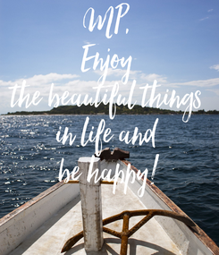 Poster: MP,  Enjoy  the beautiful things  in life and  be happy!