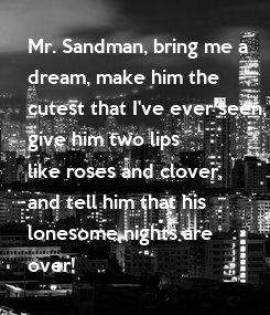 Poster: Mr. Sandman, bring me a  dream, make him the  cutest that I've ever seen, give him two lips like roses and clover, and tell him that his  lonesome nights are  over!