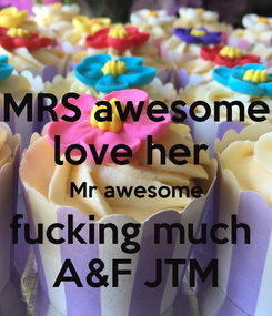 Poster: MRS awesome love her  Mr awesome fucking much  A&F JTM