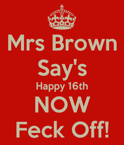Poster: Mrs Brown Say's Happy 16th NOW Feck Off!