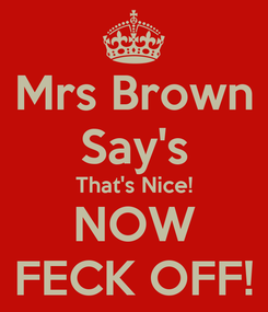 Poster: Mrs Brown Say's That's Nice! NOW FECK OFF!