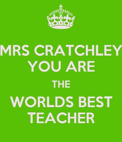 Poster: MRS CRATCHLEY YOU ARE THE WORLDS BEST TEACHER