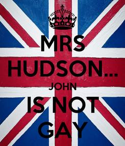 Poster: MRS HUDSON... JOHN IS NOT GAY