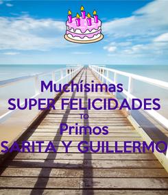 Poster: Muchísimas  SUPER FELICIDADES TO Primos SARITA Y GUILLERMO