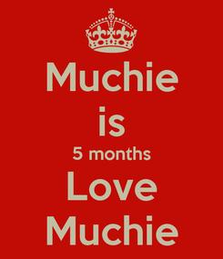 Poster: Muchie is 5 months Love Muchie