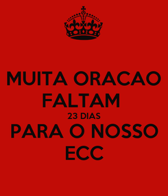 Poster: MUITA ORACAO FALTAM  23 DIAS PARA O NOSSO ECC