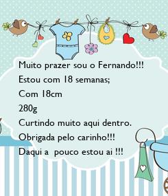 Poster:  Muito prazer sou o Fernando!!! Estou com 18 semanas; Com 18cm 280g Curtindo muito aqui dentro. Obrigada pelo carinho!!! Daqui a  pouco estou ai !!!