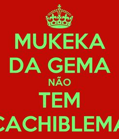 Poster: MUKEKA DA GEMA NÃO TEM CACHIBLEMA
