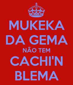 Poster: MUKEKA DA GEMA NÃO TEM CACHI'N BLEMA