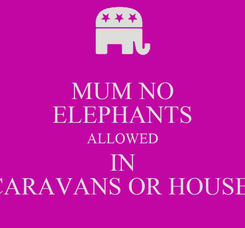 Poster: MUM NO ELEPHANTS ALLOWED IN CARAVANS OR HOUSE!