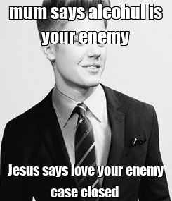 Poster: mum says alcohul is your enemy Jesus says love your enemy case closed