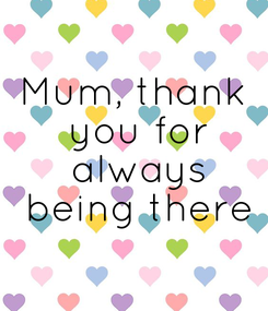Poster: Mum, thank  you for  always  being there