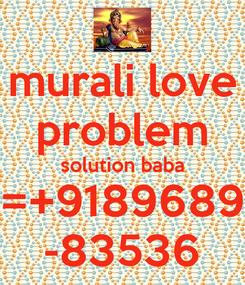 Poster: murali love problem solution baba =+9189689 -83536