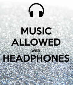 Poster: MUSIC ALLOWED with  HEADPHONES