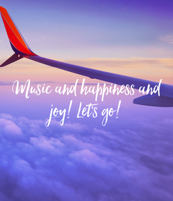 Poster:  Music and happiness and  joy! Let's go!