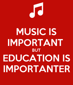 Poster: MUSIC IS IMPORTANT  BUT EDUCATION IS IMPORTANTER