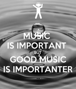 Poster: MUSIC  IS IMPORTANT  BUT GOOD MUSIC IS IMPORTANTER