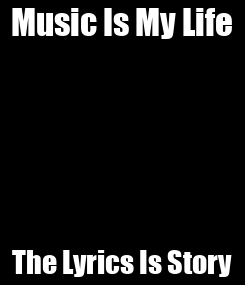 Poster: Music Is My Life The Lyrics Is Story