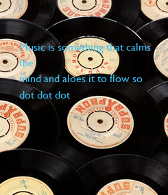 Poster: Music is something that calms 