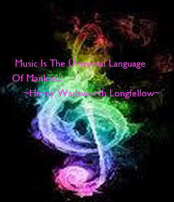 Poster:     Music Is The Universal Language Of Mankind.     ~Henry Wadsworth Longfellow~