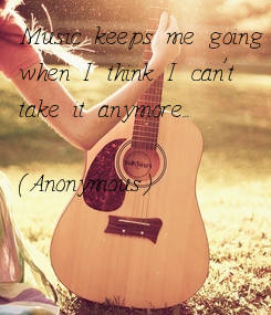 Poster: Music keeps me going when I think I can't take it anymore...  (Anonymous)