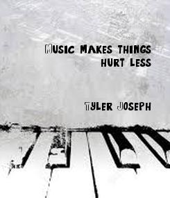 Poster: Music makes things hurt less..            - Tyler Joseph