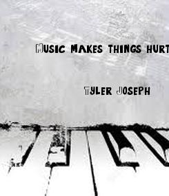 Poster: Music makes things hurt less.            - Tyler Joseph