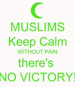 Poster: MUSLIMS Keep Calm WITHOUT PAIN there's  NO VICTORY!