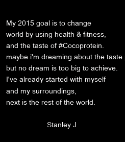 Poster:  My 2015 goal is to change world by using health & fitness,  and the taste of #Cocoprotein.  maybe i'm dreaming about the taste part, but no dream is too big to achieve.