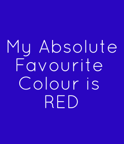 Poster: My Absolute Favourite  Colour is  RED