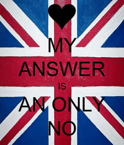Poster: MY ANSWER IS AN ONLY NO