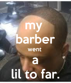 Poster: my  barber went  a lil to far.