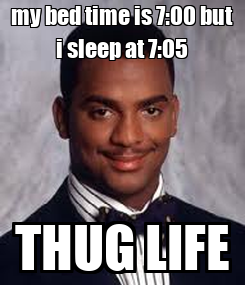 Poster: my bed time is 7:00 but i sleep at 7:05 THUG LIFE