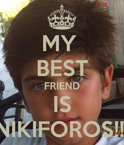 Poster: MY  BEST FRIEND IS NIKIFOROS!!!