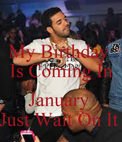 Poster: My Birthday  Is Coming In  January  Just Wait On It
