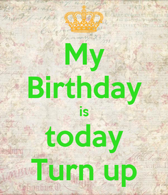 Poster: My Birthday is today Turn up
