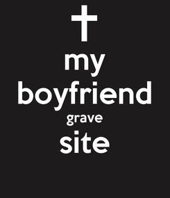 Poster: my boyfriend grave site