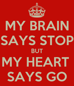 Poster: MY BRAIN SAYS STOP BUT MY HEART  SAYS GO