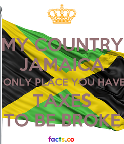 Poster: MY COUNTRY JAMAICA THE ONLY PLACE YOU HAVE TO TAXES TO BE BROKE