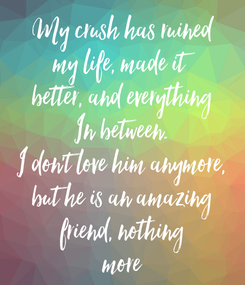 Poster: My crush has ruined my life, made it better, and everything In between. I don't love him anymore, but he is an amazing friend, nothing more