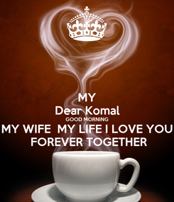 Poster: MY Dear Komal GOOD MORNING MY WIFE  MY LIFE I LOVE YOU  FOREVER TOGETHER