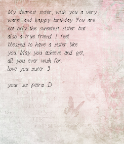 Poster: My dearest sister, wish you a very  warm and happy birthday. You are  not only the sweetest sister but  also a true friend. I feel  blessed to have a sister
