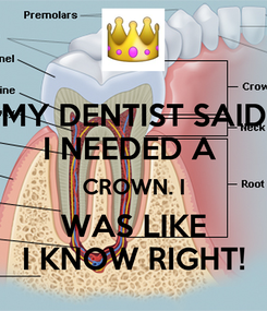 Poster: MY DENTIST SAID I NEEDED A  CROWN. I WAS LIKE I KNOW RIGHT!